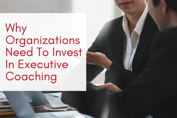 Why-Organizations-Need-To-Invest-In-Executive-Coaching